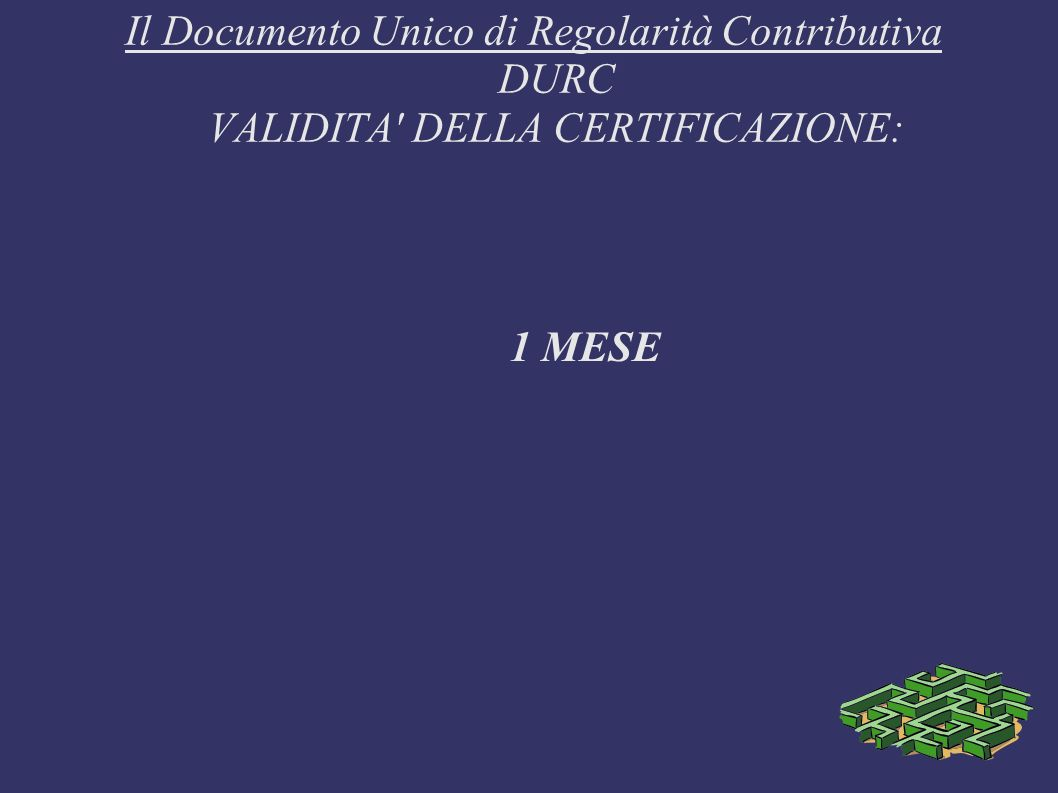 Il Documento Unico di Regolarità Contributiva DURC VALIDITA' DELLA CERTIFICAZIONE: 1 MESE