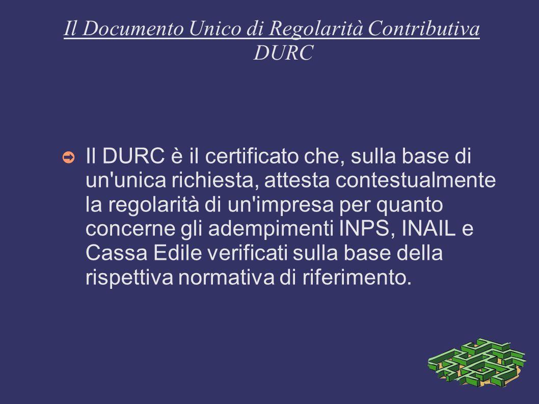 Il Documento Unico di Regolarità Contributiva DURC Il DURC è il certificato che, sulla base di un'unica richiesta, attesta contestualmente la regolari