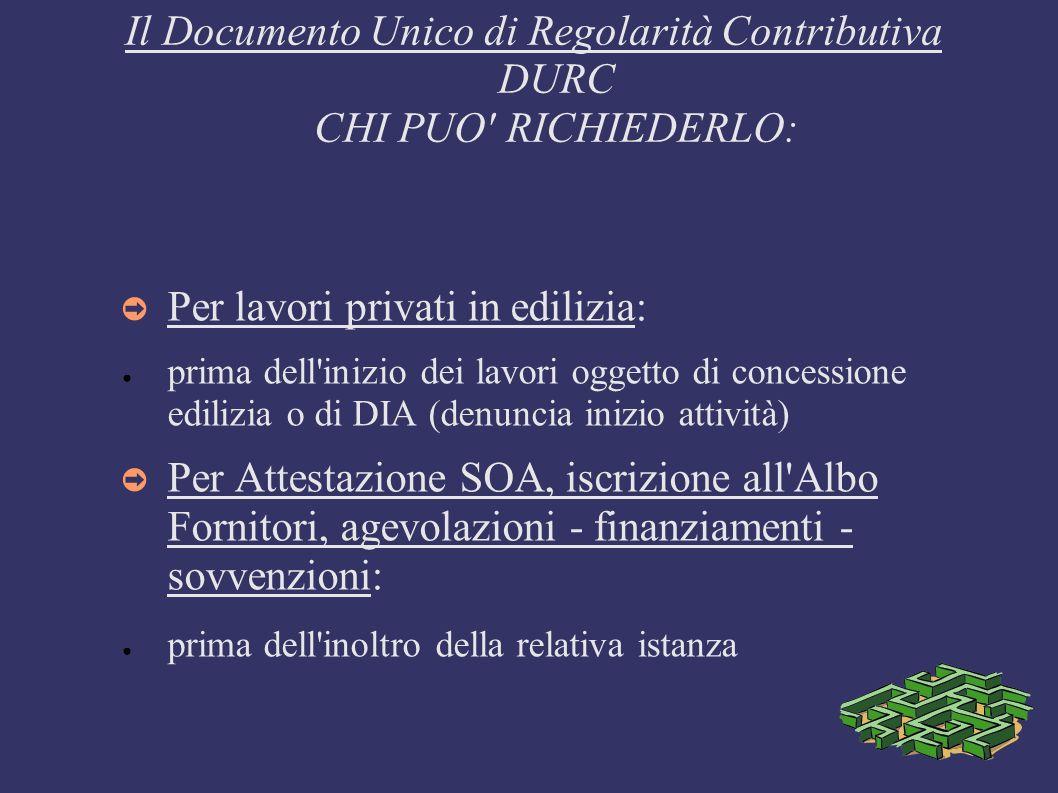 Il Documento Unico di Regolarità Contributiva DURC CHI PUO' RICHIEDERLO: Per lavori privati in edilizia: prima dell'inizio dei lavori oggetto di conce