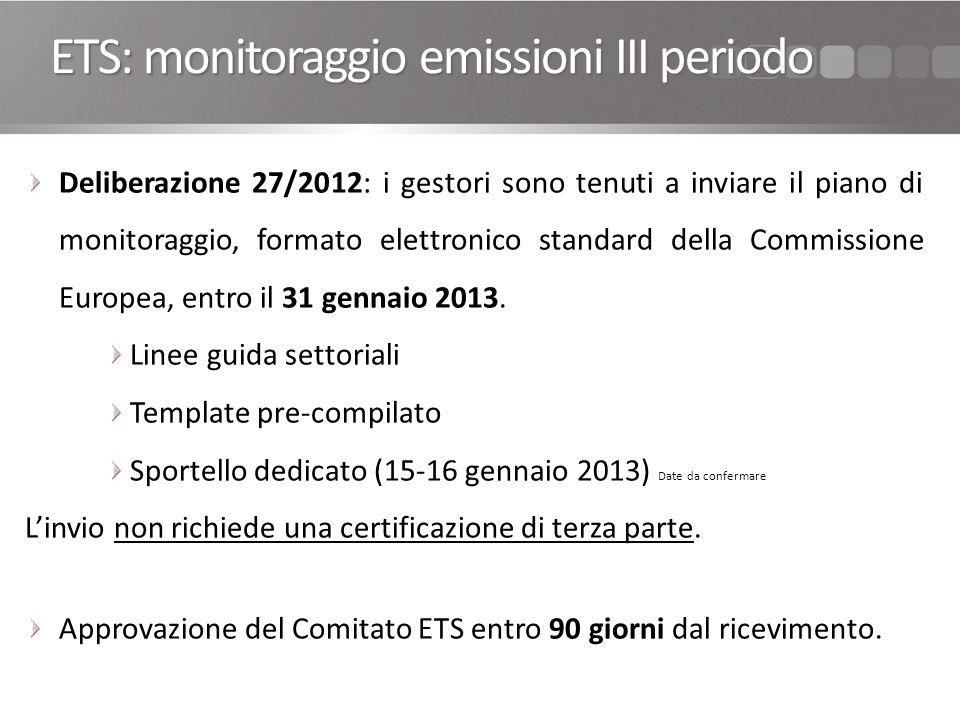 ETS: monitoraggio emissioni III periodo Deliberazione 27/2012: i gestori sono tenuti a inviare il piano di monitoraggio, formato elettronico standard della Commissione Europea, entro il 31 gennaio 2013.