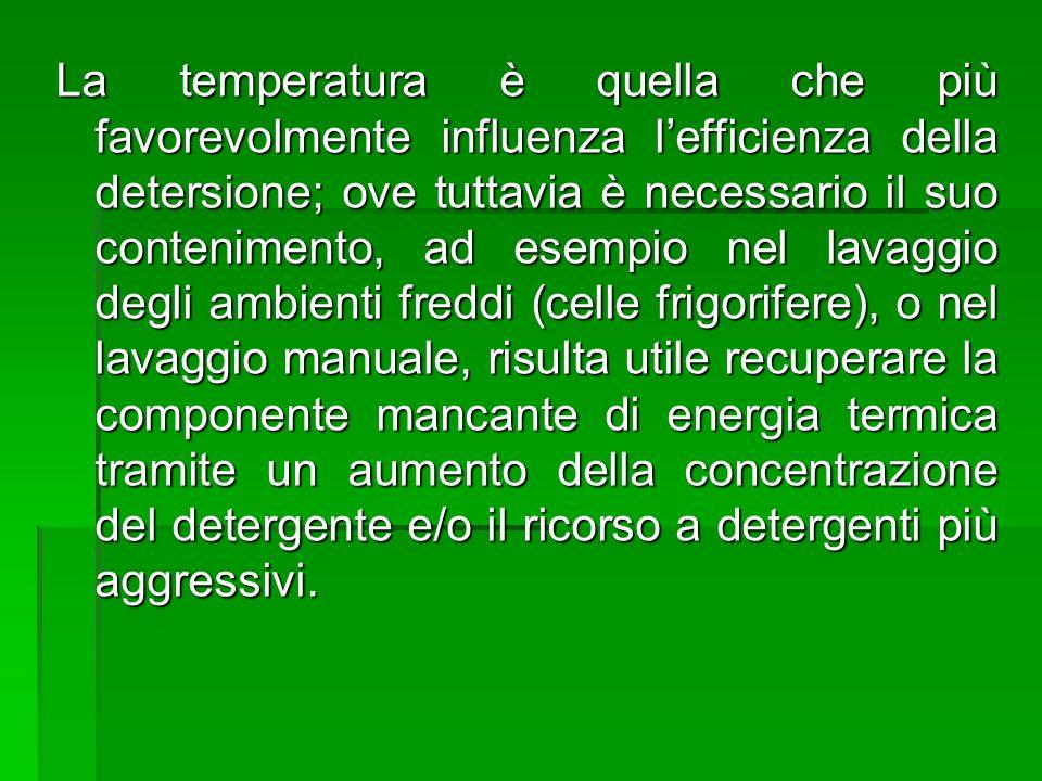 La temperatura è quella che più favorevolmente influenza lefficienza della detersione; ove tuttavia è necessario il suo contenimento, ad esempio nel l