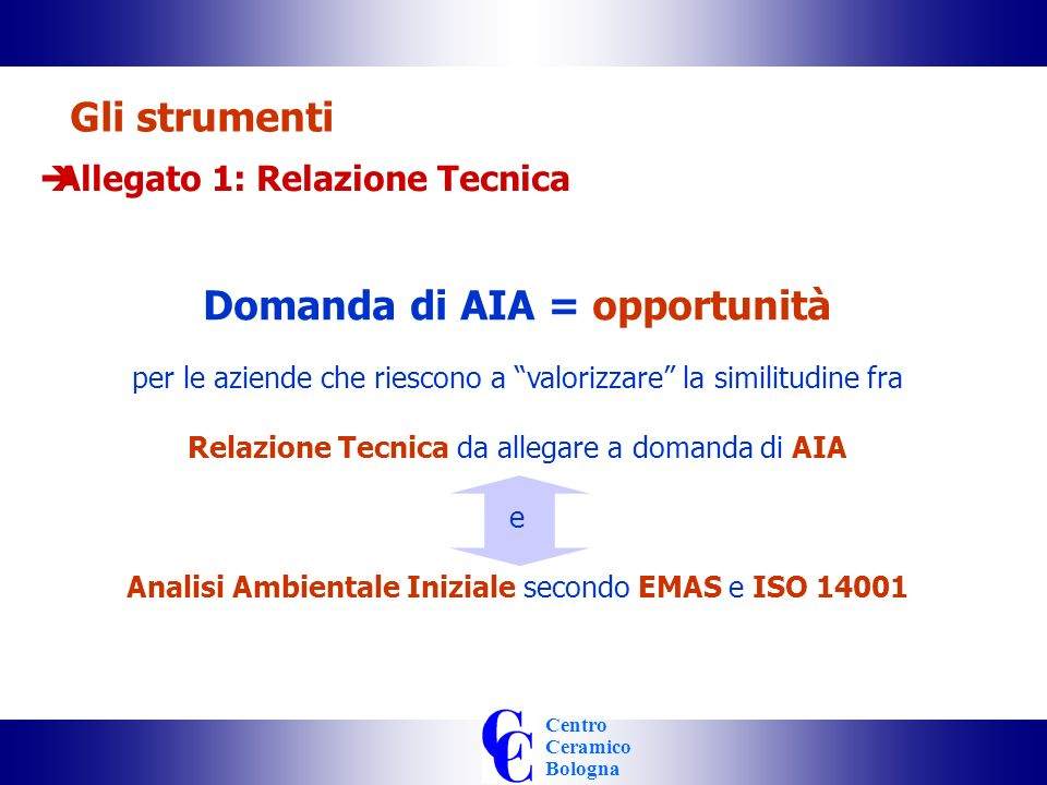 Centro Ceramico Bologna Gli strumenti Allegato 1: Relazione Tecnica Domanda di AIA = opportunità per le aziende che riescono a valorizzare la similitudine fra Relazione Tecnica da allegare a domanda di AIA e Analisi Ambientale Iniziale secondo EMAS e ISO 14001