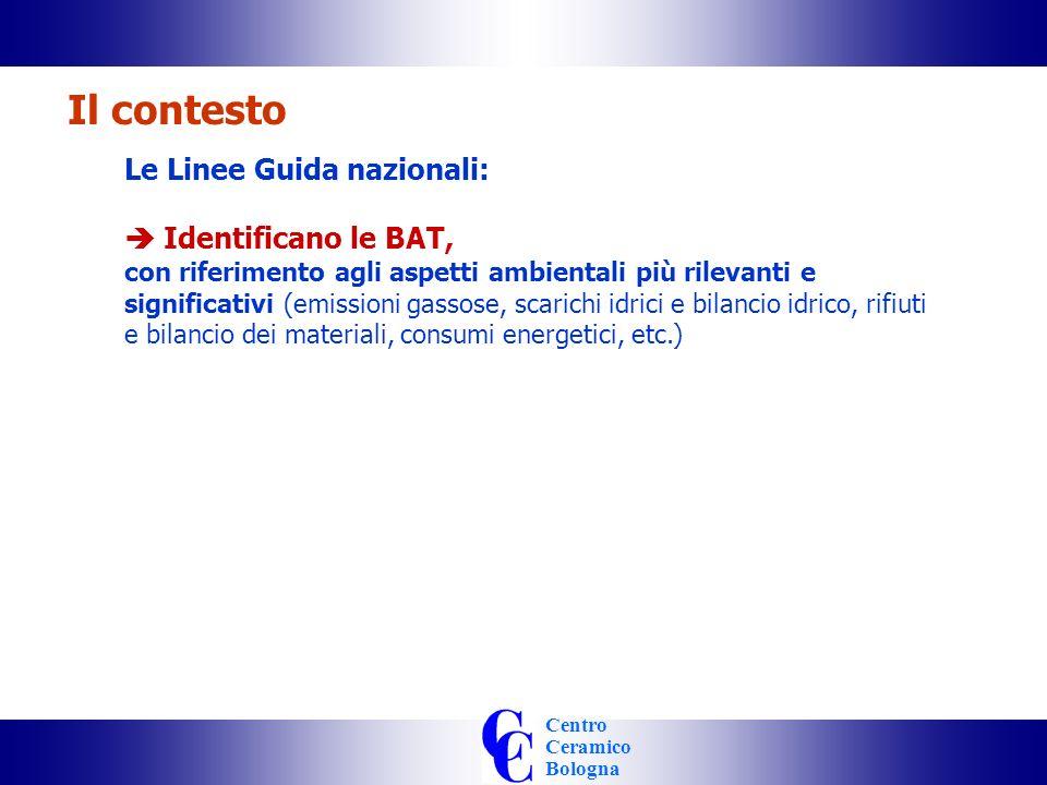 Centro Ceramico Bologna Le Linee Guida nazionali: Identificano le BAT, con riferimento agli aspetti ambientali più rilevanti e significativi (emissioni gassose, scarichi idrici e bilancio idrico, rifiuti e bilancio dei materiali, consumi energetici, etc.) Il contesto