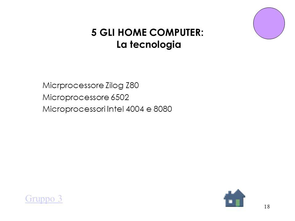 18 5 GLI HOME COMPUTER: La tecnologia Micrprocessore Zilog Z80 Microprocessore 6502 Microprocessori Intel 4004 e 8080 Gruppo 3