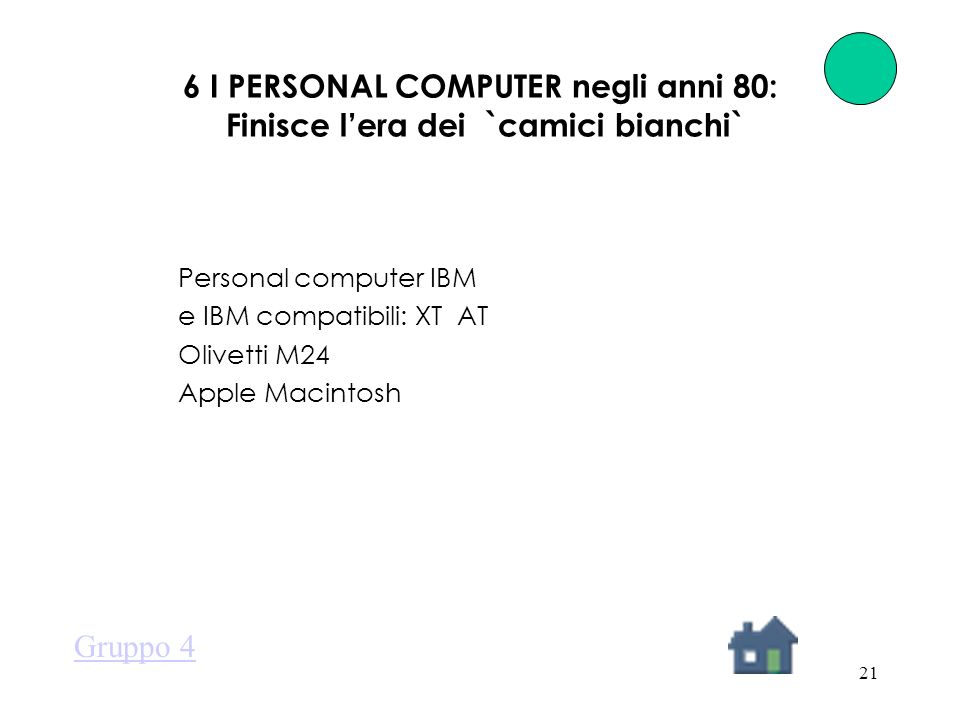 21 6 I PERSONAL COMPUTER negli anni 80: Finisce lera dei `camici bianchi` Personal computer IBM e IBM compatibili: XT AT Olivetti M24 Apple Macintosh Gruppo 4