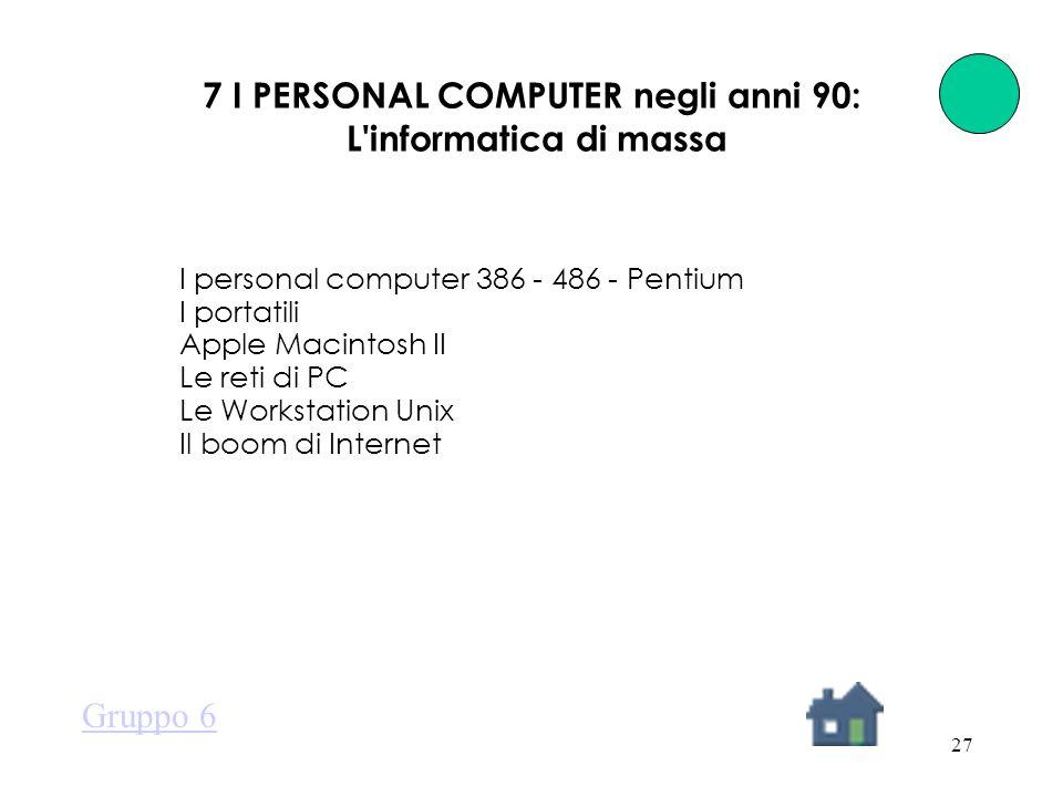 27 7 I PERSONAL COMPUTER negli anni 90: L informatica di massa I personal computer 386 - 486 - Pentium I portatili Apple Macintosh II Le reti di PC Le Workstation Unix Il boom di Internet Gruppo 6