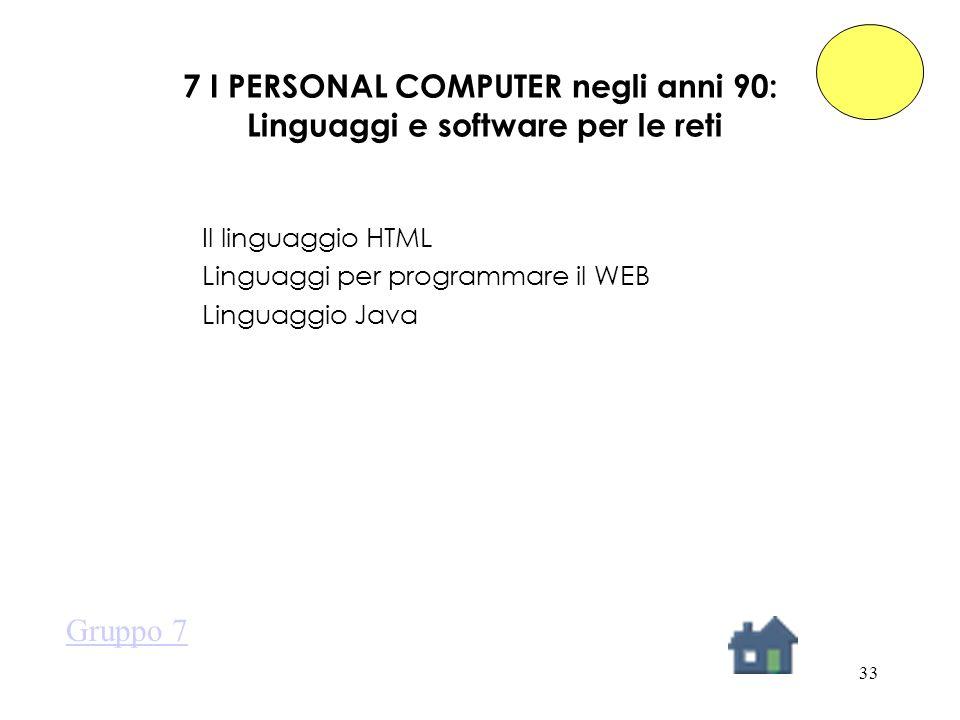 33 7 I PERSONAL COMPUTER negli anni 90: Linguaggi e software per le reti Il linguaggio HTML Linguaggi per programmare il WEB Linguaggio Java Gruppo 7