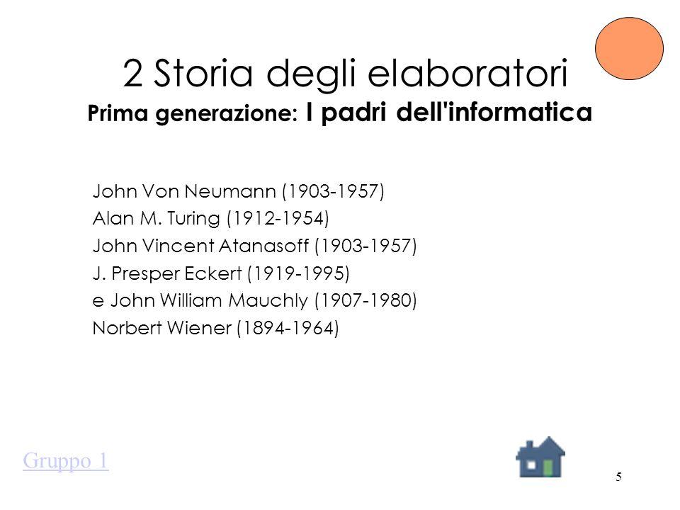 5 2 Storia degli elaboratori Prima generazione: I padri dell'informatica John Von Neumann (1903-1957) Alan M. Turing (1912-1954) John Vincent Atanasof
