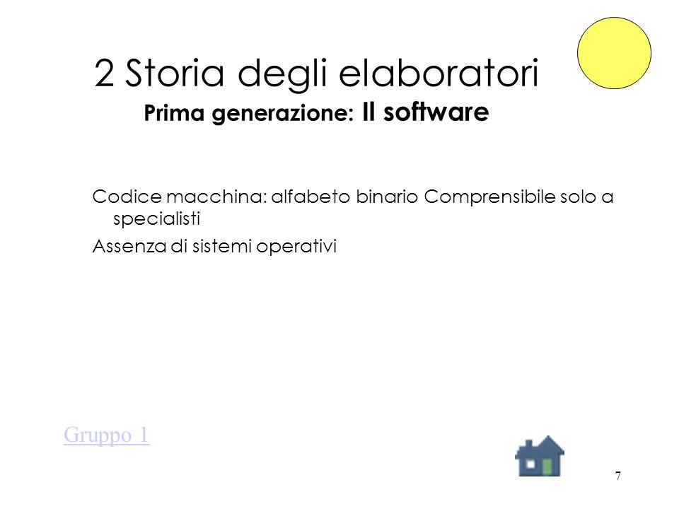 7 2 Storia degli elaboratori Prima generazione: Il software Codice macchina: alfabeto binario Comprensibile solo a specialisti Assenza di sistemi operativi Gruppo 1