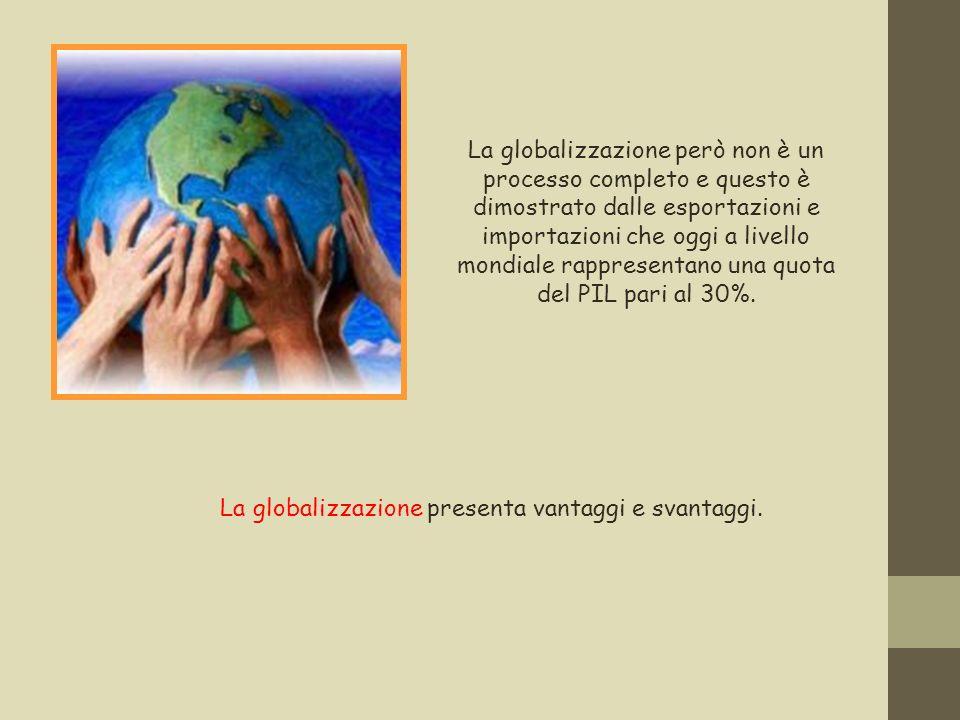La globalizzazione però non è un processo completo e questo è dimostrato dalle esportazioni e importazioni che oggi a livello mondiale rappresentano u