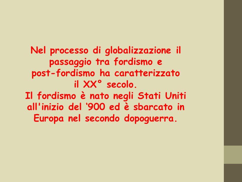 Nel processo di globalizzazione il passaggio tra fordismo e post-fordismo ha caratterizzato il XX° secolo. Il fordismo è nato negli Stati Uniti all'in