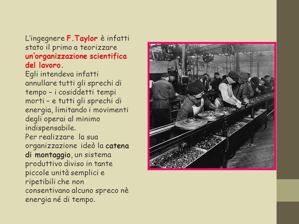 Lingegnere F.Taylor è infatti stato il primo a teorizzare unorganizzazione scientifica del lavoro. Egli intendeva infatti annullare tutti gli sprechi