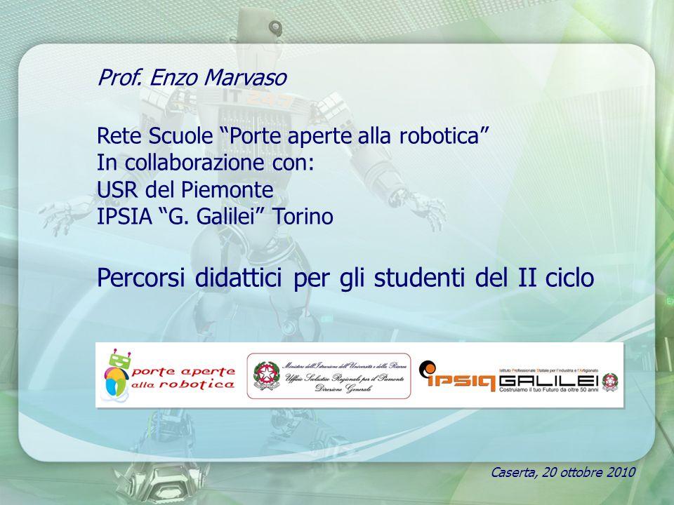 Caserta, 20 ottobre 2010 Prof. Enzo Marvaso Rete Scuole Porte aperte alla robotica In collaborazione con: USR del Piemonte IPSIA G. Galilei Torino Per