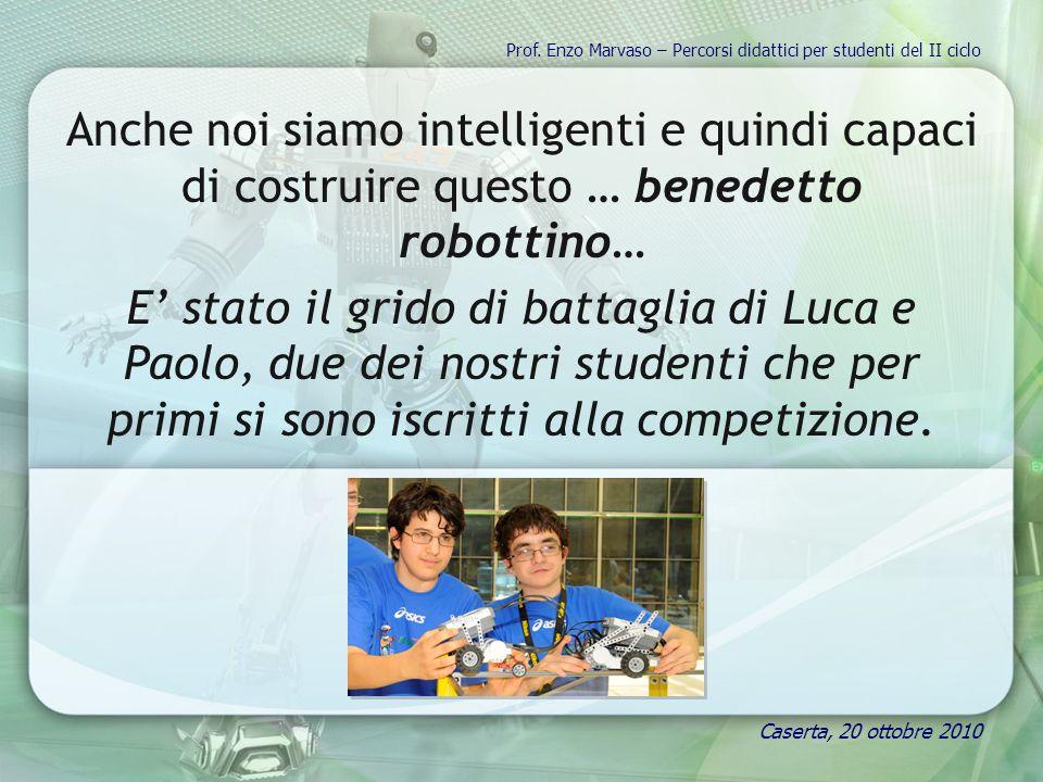 Anche noi siamo intelligenti e quindi capaci di costruire questo … benedetto robottino… E stato il grido di battaglia di Luca e Paolo, due dei nostri studenti che per primi si sono iscritti alla competizione.
