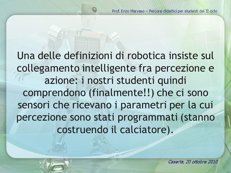Una delle definizioni di robotica insiste sul collegamento intelligente fra percezione e azione: i nostri studenti quindi comprendono (finalmente!!) che ci sono sensori che ricevano i parametri per la cui percezione sono stati programmati (stanno costruendo il calciatore).