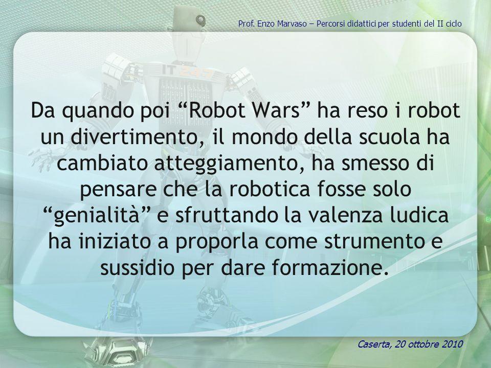 Da quando poi Robot Wars ha reso i robot un divertimento, il mondo della scuola ha cambiato atteggiamento, ha smesso di pensare che la robotica fosse solo genialità e sfruttando la valenza ludica ha iniziato a proporla come strumento e sussidio per dare formazione.