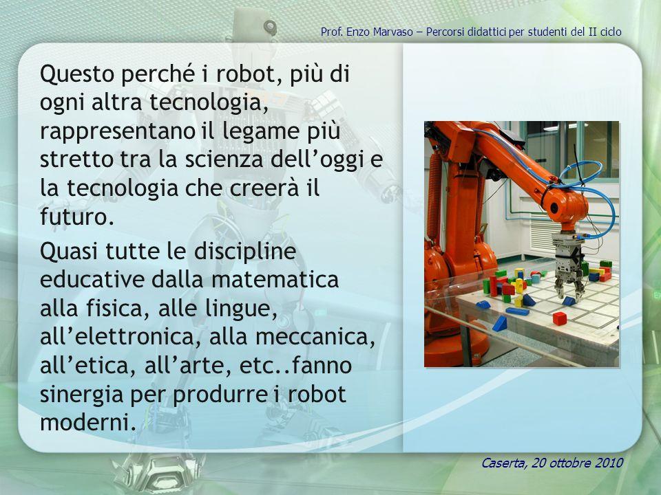 Questo perché i robot, più di ogni altra tecnologia, rappresentano il legame più stretto tra la scienza delloggi e la tecnologia che creerà il futuro.