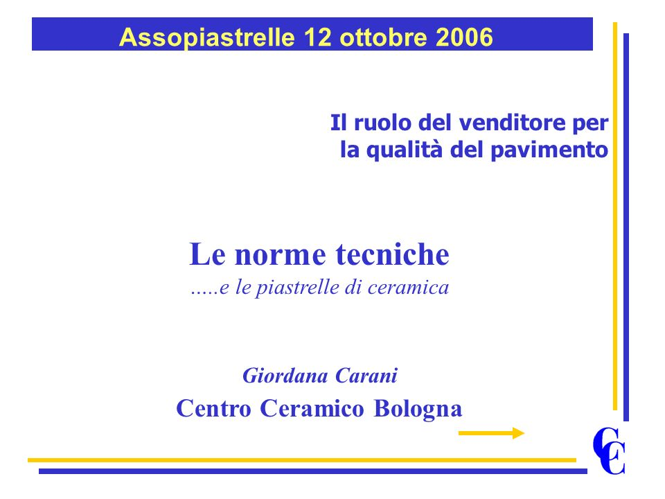Il ruolo del venditore per la qualità del pavimento Le norme tecniche …..e le piastrelle di ceramica Giordana Carani Centro Ceramico Bologna Assopiast