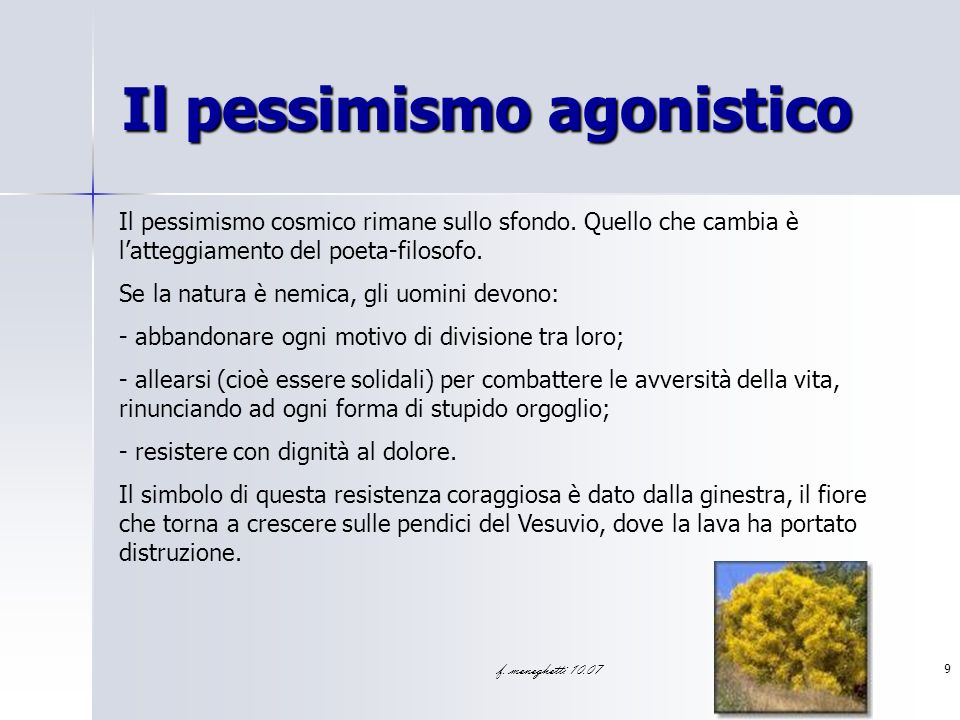 f. meneghetti 10.07 9 Il pessimismo agonistico Il pessimismo cosmico rimane sullo sfondo. Quello che cambia è latteggiamento del poeta-filosofo. Se la