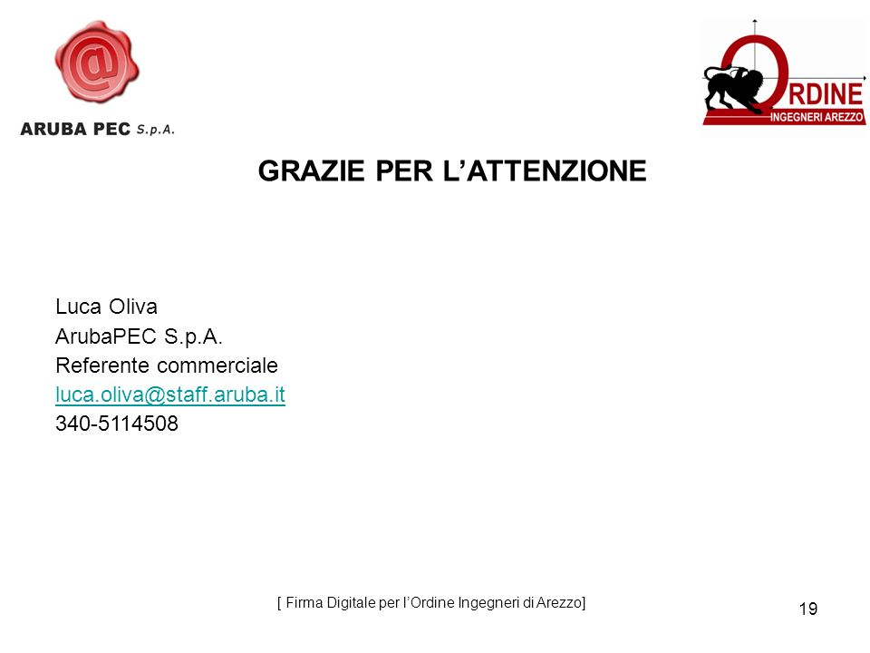 19 GRAZIE PER LATTENZIONE Luca Oliva ArubaPEC S.p.A. Referente commerciale luca.oliva@staff.aruba.it 340-5114508 [ Firma Digitale per lOrdine Ingegner