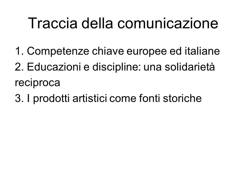 Traccia della comunicazione 1. Competenze chiave europee ed italiane 2. Educazioni e discipline: una solidarietà reciproca 3. I prodotti artistici com