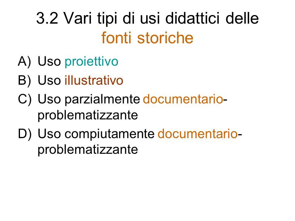 3.2 Vari tipi di usi didattici delle fonti storiche A)Uso proiettivo B)Uso illustrativo C)Uso parzialmente documentario- problematizzante D)Uso compiu