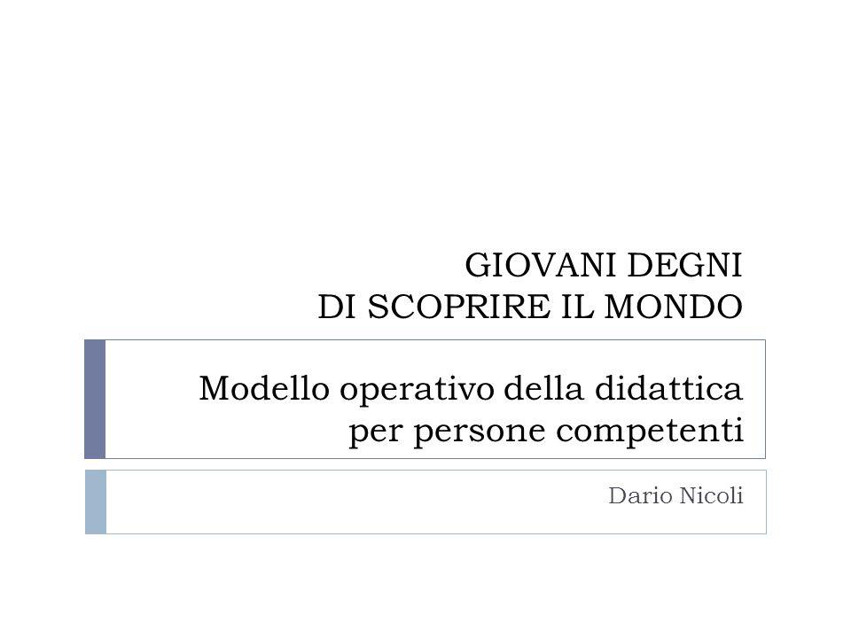 GIOVANI DEGNI DI SCOPRIRE IL MONDO Modello operativo della didattica per persone competenti Dario Nicoli