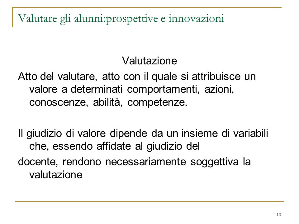 10 Valutare gli alunni:prospettive e innovazioni Valutazione Atto del valutare, atto con il quale si attribuisce un valore a determinati comportamenti