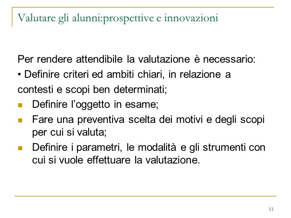 11 Valutare gli alunni:prospettive e innovazioni Per rendere attendibile la valutazione è necessario: Definire criteri ed ambiti chiari, in relazione