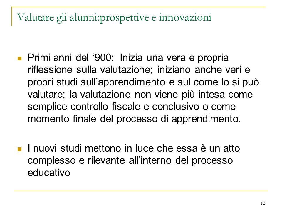 12 Valutare gli alunni:prospettive e innovazioni Primi anni del 900: Inizia una vera e propria riflessione sulla valutazione; iniziano anche veri e pr