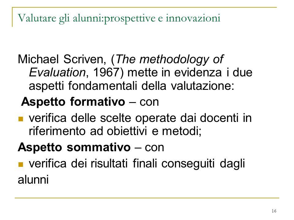 16 Valutare gli alunni:prospettive e innovazioni Michael Scriven, (The methodology of Evaluation, 1967) mette in evidenza i due aspetti fondamentali d