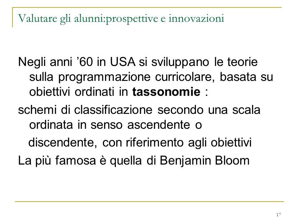 17 Valutare gli alunni:prospettive e innovazioni Negli anni 60 in USA si sviluppano le teorie sulla programmazione curricolare, basata su obiettivi or