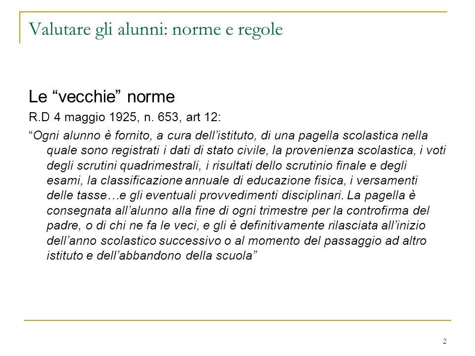 2 Valutare gli alunni: norme e regole Le vecchie norme R.D 4 maggio 1925, n. 653, art 12: Ogni alunno è fornito, a cura dellistituto, di una pagella s