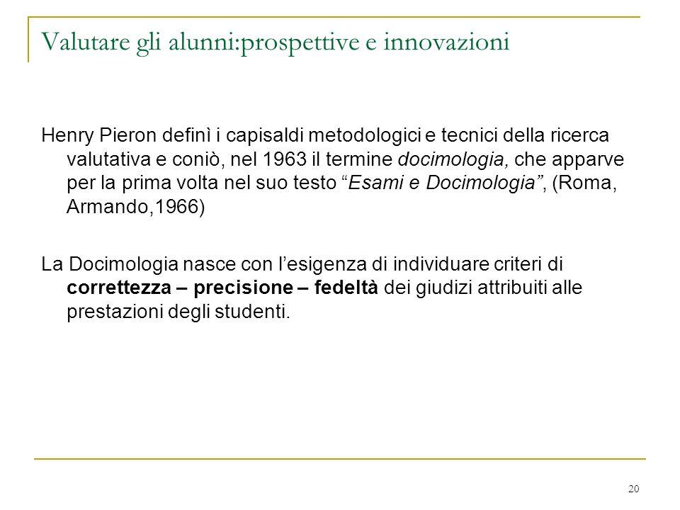 20 Valutare gli alunni:prospettive e innovazioni Henry Pieron definì i capisaldi metodologici e tecnici della ricerca valutativa e coniò, nel 1963 il