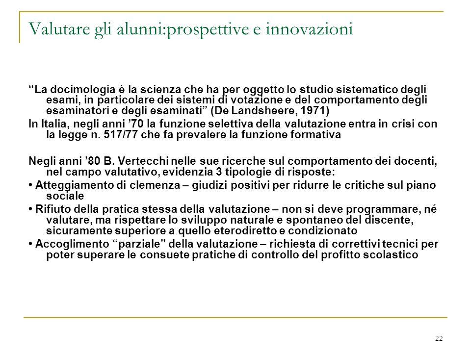 22 Valutare gli alunni:prospettive e innovazioni La docimologia è la scienza che ha per oggetto lo studio sistematico degli esami, in particolare dei