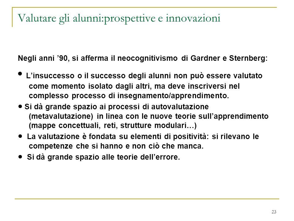 23 Valutare gli alunni:prospettive e innovazioni Negli anni 90, si afferma il neocognitivismo di Gardner e Sternberg: Linsuccesso o il successo degli