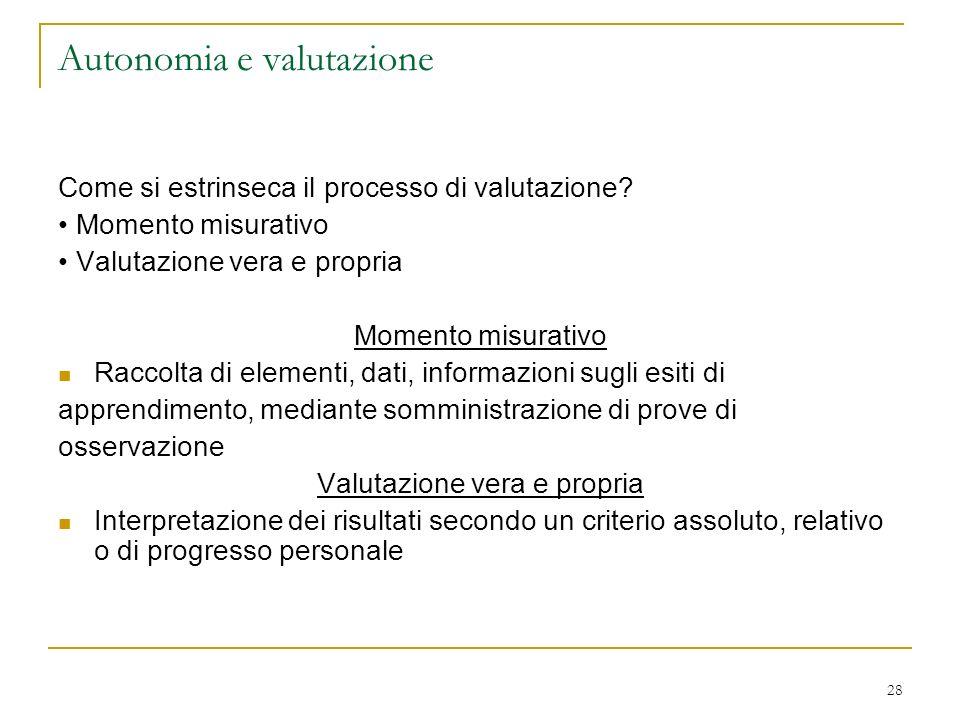 28 Autonomia e valutazione Come si estrinseca il processo di valutazione? Momento misurativo Valutazione vera e propria Momento misurativo Raccolta di