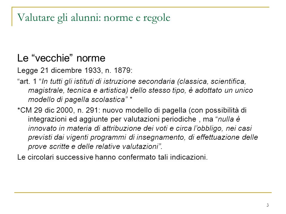 3 Valutare gli alunni: norme e regole Le vecchie norme Legge 21 dicembre 1933, n. 1879: art. 1 In tutti gli istituti di istruzione secondaria (classic