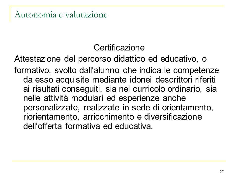 37 Autonomia e valutazione Certificazione Attestazione del percorso didattico ed educativo, o formativo, svolto dallalunno che indica le competenze da
