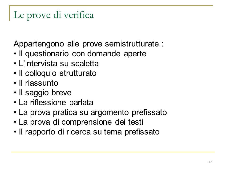 46 Le prove di verifica Appartengono alle prove semistrutturate : Il questionario con domande aperte Lintervista su scaletta Il colloquio strutturato