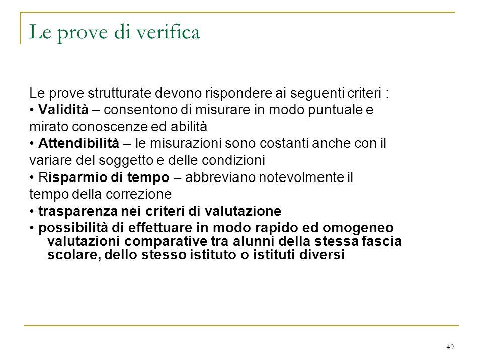 49 Le prove di verifica Le prove strutturate devono rispondere ai seguenti criteri : Validità – consentono di misurare in modo puntuale e mirato conos