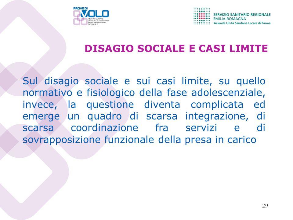 29 DISAGIO SOCIALE E CASI LIMITE Sul disagio sociale e sui casi limite, su quello normativo e fisiologico della fase adolescenziale, invece, la questi