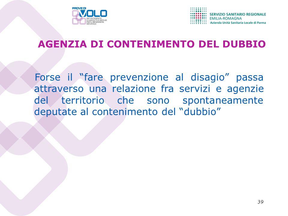 39 AGENZIA DI CONTENIMENTO DEL DUBBIO Forse il fare prevenzione al disagio passa attraverso una relazione fra servizi e agenzie del territorio che son