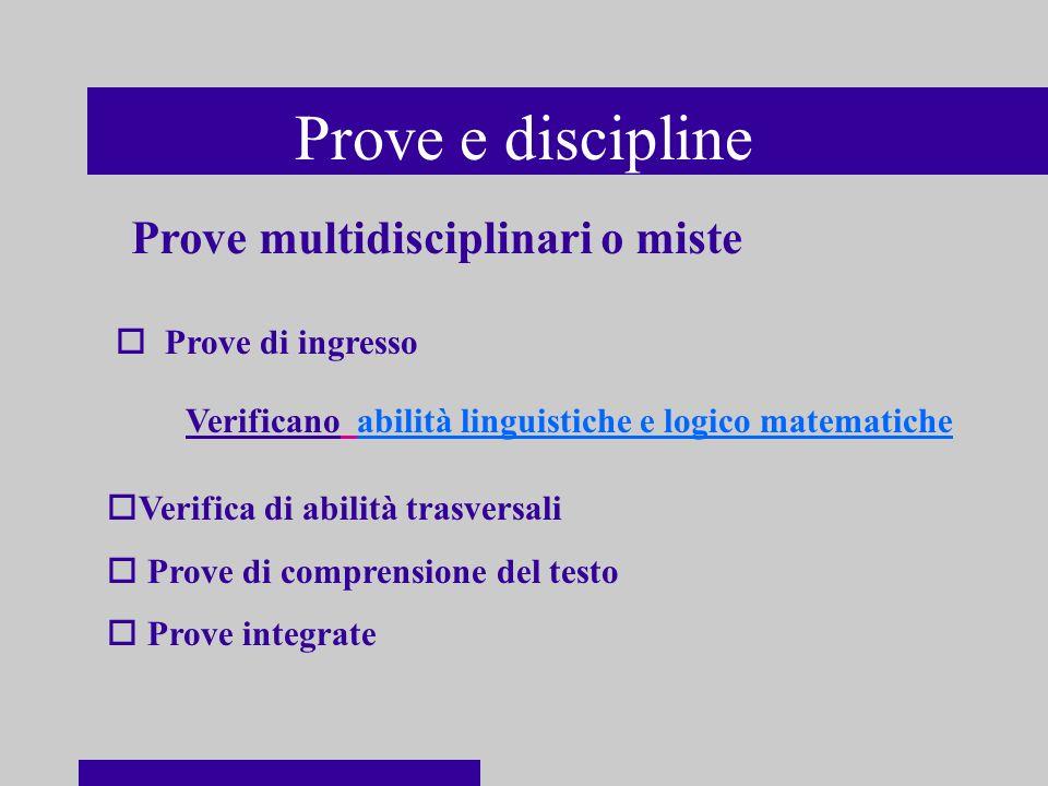 Prove e discipline o Prove di ingresso Verificano abilità linguistiche e logico matematiche oVerifica di abilità trasversali o Prove di comprensione del testo o Prove integrate Prove multidisciplinari o miste