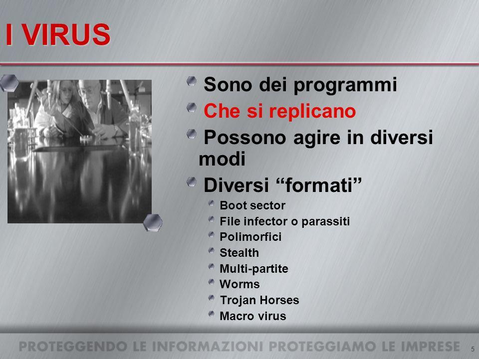 5 I VIRUS Sono dei programmi Che si replicano Possono agire in diversi modi Diversi formati Boot sector File infector o parassiti Polimorfici Stealth Multi-partite Worms Trojan Horses Macro virus