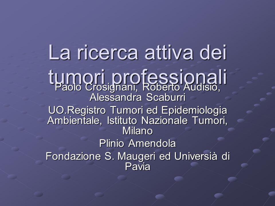 La ricerca attiva dei tumori professionali Paolo Crosignani, Roberto Audisio, Alessandra Scaburri UO.Registro Tumori ed Epidemiologia Ambientale, Isti