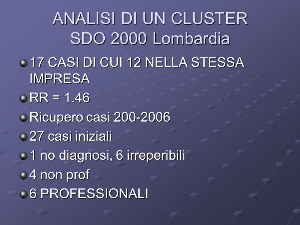 ANALISI DI UN CLUSTER SDO 2000 Lombardia 17 CASI DI CUI 12 NELLA STESSA IMPRESA RR = 1.46 Ricupero casi 200-2006 27 casi iniziali 1 no diagnosi, 6 irr