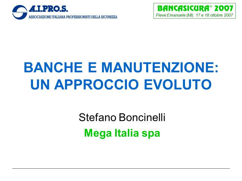 Pieve Emanuele (MI), 17 e 18 ottobre 2007 BANCHE E MANUTENZIONE: UN APPROCCIO EVOLUTO Stefano Boncinelli Mega Italia spa