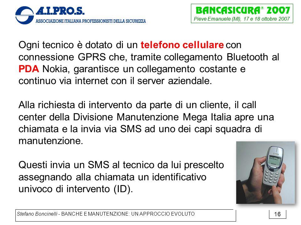 Pieve Emanuele (MI), 17 e 18 ottobre 2007 Stefano Boncinelli - BANCHE E MANUTENZIONE: UN APPROCCIO EVOLUTO 16 Ogni tecnico è dotato di un telefono cellulare con connessione GPRS che, tramite collegamento Bluetooth al PDA Nokia, garantisce un collegamento costante e continuo via internet con il server aziendale.
