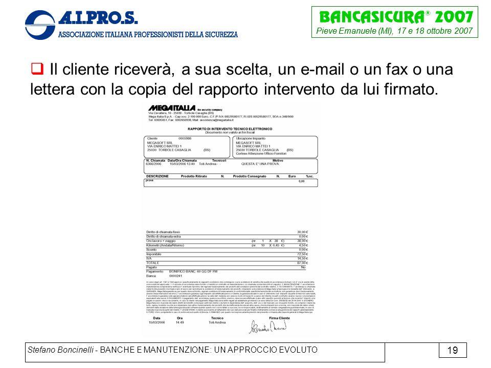 Pieve Emanuele (MI), 17 e 18 ottobre 2007 Stefano Boncinelli - BANCHE E MANUTENZIONE: UN APPROCCIO EVOLUTO 19 Il cliente riceverà, a sua scelta, un e-mail o un fax o una lettera con la copia del rapporto intervento da lui firmato.
